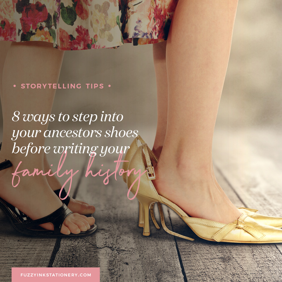 Fuzzy Ink Stationery Storytelling Tips | 8 ways to step into your ancestors' shoes before writing your family history feature