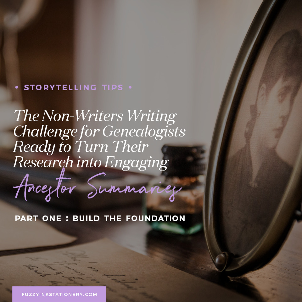 Fuzzy Ink Stationery Storytelling Tips | The Non-Writers Writing Challenge for Genealogists Ready to Turn Their Research into Engaging Ancestor Summaries | Part One: Build the Foundation FEATURE