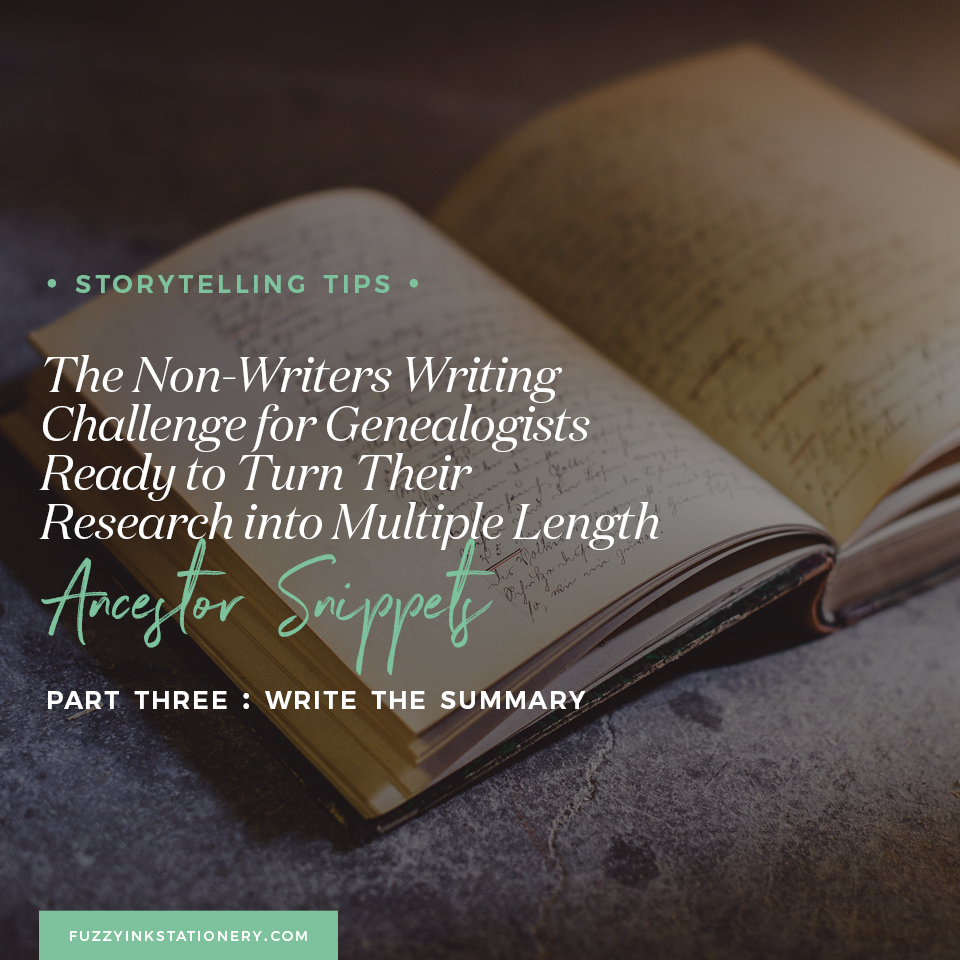 Fuzzy Ink Stationery Storytelling Tips FEATURE | The Non-Writers Writing Challenge for Genealogists Ready to Turn Their Research into Multiple Length Ancestor Snippets | Part 3 - Write the Summary