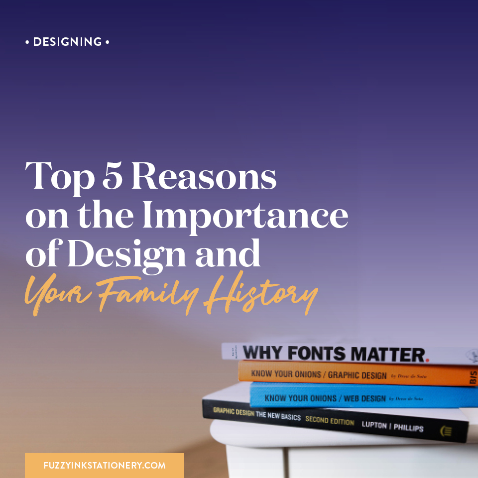 Fuzzy Ink Stationery | Designing FEATURE | Top 5 Reasons on the Important of Design and Your Family History