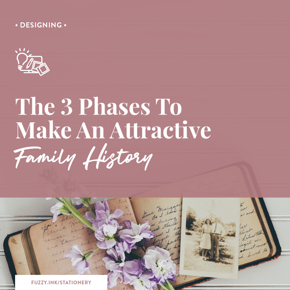 Fuzzy Ink Stationery | Designing Feature | The 3 phases to make an attractive family history