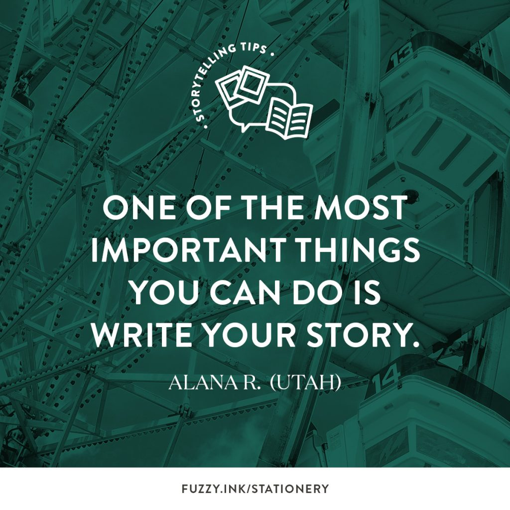 One of the most important things you can do is write your story ~ Alana R. (Utah)