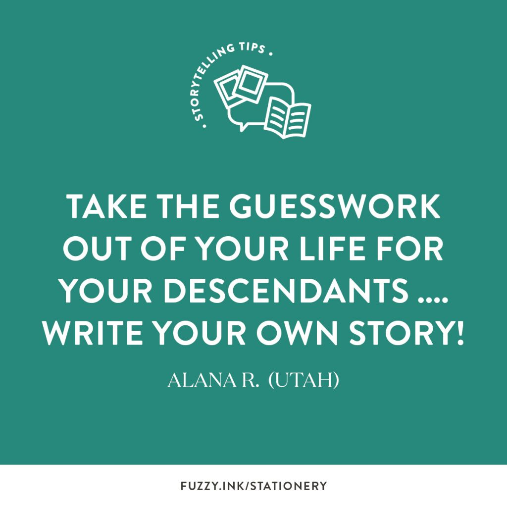 Take the guesswork out of your life for your descendants… Write your own story! ~ Alana R. (Utah)