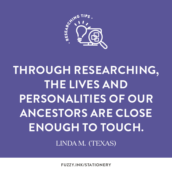 Through researching, the lives and personalities of our ancestors are close enough to touch. ~ Linda M. (Texas)