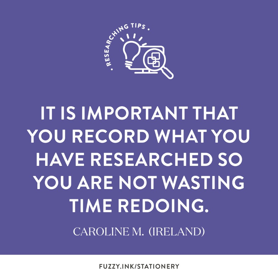 It is important that you record what you have researched so you are not wasting time redoing. ~ Caroline M. (Ireland)